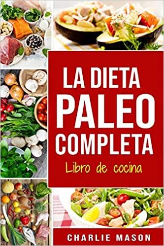 Regalos para el día de la de la madre Libro de cocina: La dieta paleo completa. Charlie Mason.